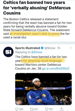 """DAILY DEMOCRAT HOAX: NBA and Sports Illustrated trying to convince the public that Demarcus Cousins was """"Racially Abused"""" by a fan at Celtics' Stadium. After a thorough investigation of video, refs, and interviewing fans seated next to the minor, ZERO EVIDENCE of racial language was found.: Celtics fan banned two years  for 'verbally abusing' DeMarcus  Cousins  The Boston Celtics released a statement  confirming that the team has banned a fan for two  years for being verbally abusive toward Golden  State forward DeMarcus Cousins. The statement  said an investigation wasn't able to prove the fan  used a racial slur.  Sports Illustrated @Slnow - 1h  Replying to @Slnow  The Celtics have banned a fan for two  years for directing racist language  toward Warriors center DeMarcus  Cousins on Jan. 26 go.si.com/BAdWIpo  SI  e NBA  156 1321 781 DAILY DEMOCRAT HOAX: NBA and Sports Illustrated trying to convince the public that Demarcus Cousins was """"Racially Abused"""" by a fan at Celtics' Stadium. After a thorough investigation of video, refs, and interviewing fans seated next to the minor, ZERO EVIDENCE of racial language was found."""