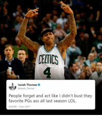 "Happy 30th bday Isaiah Thomas! Reminder: He's 5-9, averaged 28.9 PTS & ""busted your favorite PGs ass"" during the 2016-17 season!   53 PTS (playoffs) 52 PTS (29 in the 4th) 44 PTS (10-16 FG) 44 PTS, 6 AST 41 PTS, 8 AST 38 PTS (20 in the 4th) 29 PTS, 15 AST  https://t.co/w3JUjiJ6GL https://t.co/1BqDePNAyL: CELTICS  Isaiah Thomas  @lsaiah_Thomas  People forget and act like I didn't bust they  favorite PGs ass all last season LOL  8:24 PM 5 Nov 2017 Happy 30th bday Isaiah Thomas! Reminder: He's 5-9, averaged 28.9 PTS & ""busted your favorite PGs ass"" during the 2016-17 season!   53 PTS (playoffs) 52 PTS (29 in the 4th) 44 PTS (10-16 FG) 44 PTS, 6 AST 41 PTS, 8 AST 38 PTS (20 in the 4th) 29 PTS, 15 AST  https://t.co/w3JUjiJ6GL https://t.co/1BqDePNAyL"