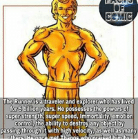 Memes, 🤖, and Super: CEMIC  The Runner is atraveler and explorer who has lived  for 5 billion years. He possesses the  powers of  super strength, super speed, Immortality, emotion  control the ability to destroyanyobject by  passing through it with high velocity, as well as  many marvelentertainment marvelousfacts facts marvelcomics marvelcinematicuniverse marvelevents marvelstudios avengersinfinitywar the runner elderofuniverse factsofcomics like4like commentforcomment