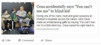 "Cena accidentally says ""You can't  see me"" to blind kid  During one of his  many meet-and-greet sessions at  children's hospitals across the nation, John Cena  made an embarrassing gaffe by saying You can't see  me to a little blind boy. Cena waved his right hand in  KAYFABENEWS.COM  Like  Comment  Share haha lmao"