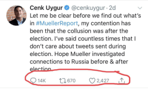 Russia, Hope, and Been: Cenk Uygur@cenkuygur 2d  Let me be clear before we find out what's  in #MuellerReport, my contention has  been that the collusion was after the  election. l've said countless times that l  don't care about tweets sent during  election. Hope Mueller investigated  connections to Russia before & after  14Kt  670 2,427 RaaaaaaTiooooooooo!