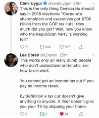 "(GC): Cenk Uygur @cenkuygur 38m  This is the only thing Democrats should  say in 2018 elections: ""Corporate  shareholders and executives got $700  billion from the GOP tax cuts. How  much did you get? Well, now you know  who the Republican Party is working  for!""  971 t248 57 T  Lee Doren @LDoren 25m  This works only on really dumb people  who don't understand arithmetic, nor  how taxes work.  You cannot get an income tax cut if you  pay no income taxes.  By definition a tax cut doesn't give  anything to anyone. A thief doesn't give  you your TV by skipping your home  3  14 (GC)"