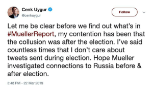 Russia, Hope, and Been: Cenk Uygur  @cenkuygur  ( Follow )  Let me be clear before we find out what's in  #Mueller eport, my contention has been that  the collusion was after the election. l've said  countless times that I don't care about  tweets sent during election. Hope Mueller  investigated connections to Russia before &  after election.  3:48 PM 22 Mar 2019 So you admit his election was completely legitimate?