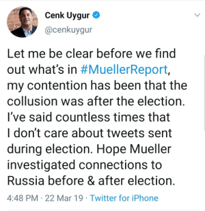 Iphone, Twitter, and Russia: Cenk Uygur  @cenkuygur  Let me be clear before we find  out what's in #MuellerReport,  my contention has been that the  collusion was after the election.  I've said countless times that  I don't care about tweets sent  during election. Hope Mueller  investigated connections to  Russia before & after election  4:48 PM 22 Mar 19 Twitter for iPhone Cenk Uygur on suicide watch