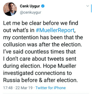 Iphone, Twitter, and Russia: Cenk Uygur  @cenkuygur  Let me be clear before we find  out what's in #MuellerReport,  my contention has been that the  collusion was after the election.  l've said countless times that  I don't care about tweets sent  during election. Hope Mueller  investigated connections to  Russia before & after election  17:48-22 Mar 19 Twitter for iPhone The backpedaling is mindblowing😂😂😂🤣
