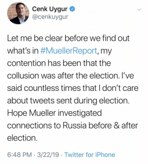 Iphone, Twitter, and Russia: Cenk Uygur  @cenkuygur  Let me be clear before we find out  What's in #MuellerReport, my  contention has been that the  collusion was after the election. l've  said countless times that I don't care  about tweets sent during election  Hope Mueller investigated  connections to Russia before & after  election  6:48 PM . 3/22/19 Twitter for iPhone So there was collusion to win the election after Trump won the election? TDS level9000 unlocked. PATHETIC!