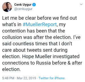 Iphone, Twitter, and Russia: Cenk Uygur  @cenkuygur  Let me be clear before we find out  What's in #MuellerReport, my  contention has been that the  collusion was after the election. I've  said countless times that I don't  care about tweets sent during  election. Hope Mueller investigated  connections to Russia before & after  election.  5:48 PM Mar 22, 2019 Twitter for iPhone AAAAHAHAHAHAHAHAHAHAHAHAHAHAHAHAHA Chunk Yogurt thinks Trump colluded with Russia to win the election *after* the election was over! HAHAHAHAHAHAHAHAHAHAHAHAHAHAHAHAHA