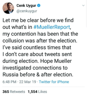 Iphone, Twitter, and Russia: Cenk Uygur  @cenkuygur  Let me be clear before we find  out what's in #MuellerReport,  my contention has been that the  collusion was after the election.  l've said countless times that  I don't care about tweets sent  during election. Hope Mueller  investigated connections to  Russia before & after election.  6:48 PM 22 Mar 19 Twitter for iPhone  365 Retweets 1,554 Likes Dipshit Chunk Yogurt is now moving goalposts to say Trump colluded with Russia to steal the election AFTER the election. TDS in full effect