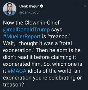 """Memes, World, and Thought: Cenk Uygur  @cenkuygur  Now the Clown-in-Chief  @realDonaldTrump says  #MuellerReport is """"treason  Wait, I thought it was a """"total  exoneration."""" Then he admits he  didn't read it before claiming it  exonerated him. So, which one is  it #MAGA idiots of the world-an  exoneration you're celebrating or  treason? Right?"""