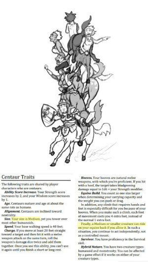 Target, Survivor, and Dice: Centaur Traits  Hooves. Your hooves are natural melee  weapons, with which you're proficient. If you hit  with a hoof, the target takes bludgeoning  damage equal to 1d6 + your Strength modifier.  Equine Build. You count as one size larger  when determining your carrying capacity and  the weight you can push or drag.  In addition, any climb that requires hands and  feet is especially difficult for you because of your  hooves. When you make such a climb, each foot  of movement costs you 4 extra feet, instead of  the normal 1 extra foot  Finally, a Medium or smaller creature can ride  on your equine back if you allow it. In such a  situation, you continue to act independently, not  as a controlled mount  Survivor. You have proficiency in the Survival  skill  The following traits are shared by player  characters who are centaurs  Ability Score Increase. Your Strength score  increases by 2, and your Wisdom score increases  by 1  Age. Centaurs mature and age at about the  same rate as humans.  Alignment. Centaurs are inclined toward  neutrality  Size. Your size is Medium, yet you tower over  most other humanoids  Speed. Your base walking speed is 40 feet.  Charge. If you move at least 20 feet straight  toward a target and then hit it with a melee  weapon attack on the same turn, roll the  weapon's damage dice twice and add them  together. Once you use this ability, you can't use  it again until you finish a short or long rest.  Hybrid Nature. You have two creature types:  humanoid and monstrosity. You can be affected  by a game effect if it works on either of your  creature types