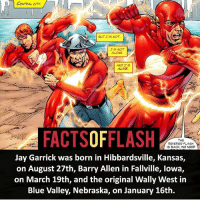 Alive, Being Alone, and Anime: CENTRAL CITY  BUT I'M NOT.a  IM NOT  ALONE  AND IM  ALIVE  FACTSOFFLASH  THE  REVERSE-FLASH  IS BACK, WE NEED  Jay Garrick was born in Hibbardsville, Kansas,  on August 27th, Barry Allen in Fallville, lowa,  on March 19th, and the original Wally West in  Blue Valley, Nebraska, on January 16th. When's your birthday? - flash cwflash theflash flashpoint arrow dc marvel batman superman speedforce batmanvsuperman barryallen justiceleague dctv superhero facts comics mcu anime dccomics supervillain grantgustin wallywest