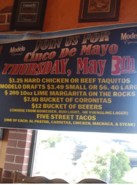 Cnco: Central  CnCO De Mayo  HURSDAY, May 3  Modelo  nco  $1.25 HARD CHICKEN OR BEEF TAQUITOS  MODELO DRAFTS $3.49 SMALL OR $6. 40 LARG  $299 10oz LIME MARGARITA ON THE ROCKS  $7.50 BUCKET OF CORONITAS  12 BUCKET OF BEEERS  (CHOOSE FROM BDWEISER, BUD LIGHT, OR YUENGLING LAGER)  FIVE STREET TACOS  (ONE OF EACH: AL PASTOR, CARNITAS, CHICKEN, MACHACA, & STEAK)