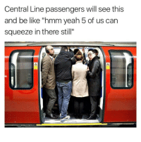 "Memes, 🤖, and Classics: Central Line passengers will see this  and be like ""hmm yeah 5 of us can  squeeze in there still"" 😂😂😂😂 - - - - - - classic instagood follow followme banter uk meme lol haha photooftheday me tbt happy fun nochill igdaily tagafriend igers 2017 comedy 420 omg funny love"