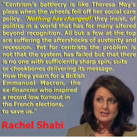 """Memes, Nas, and Party: """"Centrism's battlecry is like Theresa May's  pleas when the wheels fell off her social care  poy Nothing has changed! they nsise of  policy、 'Nothing has changed!' they insist, of  politics in a world that has for many altered  politics ih a worid that nas or many a  beyond recognition. All but a few at the top  are suffering the aftershocks of austerity and  recession. Yet for centrists the problem is  not that the system has failed but that there  is no one with suffidiently sharp spia, ss  or cheekbones delivering its message  How they yearn for a Britislh  Emmanuel Macron, the  ex-financier who inspired  a record low turnout in  the French elections  to save us.  Rachel Shabi This is a wonderful demolition of the ideology of centrism from the writer Rachel Shabi.  The only party left on the once popular centre-right free market """"centrist"""" territory are the Lib-Dems, and they actually saw their vote share drop even further in 2017!  The Tories have veered off into the bonkers hard-right Ukipper/orange order/let's turn the UK into a tax haven territory and Labour have finally moved back towards their traditional centre-left political position.  Centrism is bust, but the """"more of the same"""" types in the media and the political class who did so well out of neoliberalism, austerity, housing market chaos, and privatisation mania will continue to promote centrism because they're so desperately out of touch with what's actually going on in ordinary communities all over the UK.  Quote credit - Rachel Shabi: https://twitter.com/rachshabi"""