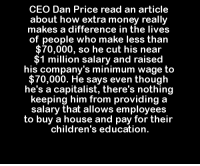 Children, Memes, and Money: CEO Dan Price read an article  about how extra money really  makes a difference in the lives  of people who make less than  $70,000, so he cut his near  1 million salary and raised  his company's minimum wage to  $70,000. He says even though  he's a capitalist, there's nothing  keeping him from providing a  salary that allows employees  to buy a house and pay for their  children's education.