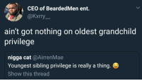 Blackpeopletwitter, Got, and Cat: CEO of BeardedMen ent.  @kxrry  ain't got nothing on oldest grandchild  privilege  nigga cat @AirrenMae  Youngest sibling privilege is really a thing  Show this thread <p>Can we go deeper than this? (via /r/BlackPeopleTwitter)</p>