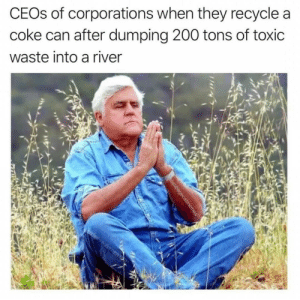 .: CEOS of corporations when they recycle a  coke can after dumping 200 tons of toxic  waste into a river  cabbagecatmemes .