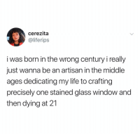 Life, The Middle, and Dank Memes: cerezita  @liferips  i was born in the wrong century i really  just wanna be an artisan in the middle  ages dedicating my life to crafting  precisely one stained glass window and  then dying at 21 @life.rips