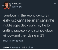 meirl: cerezita  @liferips  i was born in the wrong century i  really just wanna be an artisan in the  middle ages dedicating my life to  crafting precisely one stained glass  window and then dying at 21  9/10/18, 10:39 AM  20.9K Retweets 112K Likes meirl