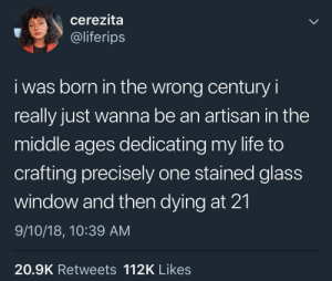 Dank, Life, and Memes: cerezita  @liferips  i was born in the wrong century i  really just wanna be an artisan in the  middle ages dedicating my life to  crafting precisely one stained glass  window and then dying at 21  9/10/18, 10:39 AM  20.9K Retweets 112K Likes meirl by nurtinonyabish MORE MEMES