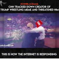 The Corleone News Network deserves everything that it's about to get from the pissed-off right. CNNBlackmail: CERNOVICH  MEDIA  #CNNBLACKMAIL  CNN TRACKED DOWN CREATOR OF  TRUMP WRESTLING MEME AND THREATENED HIM  onda Rouay Boot  THIS IS HOW THE INTERNET IS RESPONDING The Corleone News Network deserves everything that it's about to get from the pissed-off right. CNNBlackmail