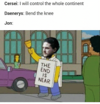 Hbo, Memes, and Control: Cersei: I will control the whole continent  Daenerys: Bend the knee  Jon:  THE  END  IS  NEAR Jon in season 7 so far 😂 . . . . . . . . thronesmemes gameofthrones asoiaf got hbo gameofthronesfamily gameofthronesfan memes memesdaily dankmemes gameofthronesmemes gotmemes gots7 winterishere gameofthronesseason7 gotseason7 jonsnow kitharington