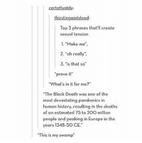 "Tumblr, Yah, and Europe: certatly ably:  thirstingaintdead:  Top 3 phrases that'll create  sexual tension  1, ""Make me  2. ""oh really"".  3, ""is that so  ""prove it""  ""What's in it for me?""  ""The Black Death was one of the  most devastating pandemics in  human history, resulting in the deaths  of an estimated 75 to 20O million  people and peaking in Europe in the  years 1348-50CE.""  ""This is my swamp pull up on her skr skr, she pull down her skirt yah, I know they hate on me that's okay with me yahhhh"