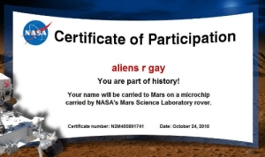 Aliens, Date, and History: Certificate of Participation  aliens r gay  You are part of history!  Your name will be carried to Mars on a microchip  carried by NASA's Mars Science Laboratory rover.  Certificate number: N2M400891741  Date: October 24, 2010