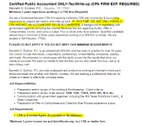 Accounting: Certified Public Accountant ONLY-Tax/Write-up (CPA FIRM EXP. REQUIRED)  Kenneth D. Eichner, P.C. - Houston, TX 77042  Minimum 3 years experience working in a CPA firm (Required)  We are a Southwest Houston CPA firm seeking a full-time CPA with income tax & accounting  experience to prepare tax returns and write-up work. AT THIS TIME, WE ARE ONLY HIRING A  CPA AND NOT AN ACCOUNTANT, EA OR BOOKKEEPER. A background in negotiating with  goverment agencies including the Internal Revenue Service regarding Audits, Offer in  Compromises, Levies, and Liens is a plus. This is not an entry-level position. Qualified candidate  should have a minimum of three years experience working in a CPA firm or similar. We are  located in SW Houston, 77042.  PLEASE DO NOT APPLY IF YOU DO NOT MEET OUR MINIMUM REQUIREMENTS!  Kenneth D. Eichner, P.C. is an established CPA firm and has been in practice for over 30 years  Our clients include individuals, corporations, partnerships, limited liability companies, estates  and trusts. We empower our employees with the ability to provide the results that allow our  clients to succeed. We want our clients to feel like they are our only client! You may visit us at  menv.kdepc.com  Kenneth D. Eichner, P.C. provides a pleasant and productive working environment where each  employee treats one another with friendly courtesy. We are seeking a professional that can do  whatever it takes to effectively complete tasks  Job Responsibilities  Preparation and/or review of Accounting & Bookkeeping Client write-up  Preparation and/or review of tax returns: 1040, 1120, 1120S, 1065, 941, W-2, etc.  .Communication with government agencies: including the IRS Texas Workforce Comm_&  State Comptroller  Preparation of Offer in Compromise and Collection Due Process experience a plus  Job Requirements  · CPA or Enrolled Agent, Accountant or Bookkeeper  *Minimum 3-years Income tax and QuickBooks exp. in a CPA or similar firnm