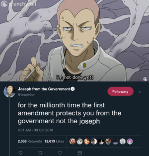 First Amendment: Cerunch roi  Im not done yet!   Joseph from the Government  Following  @JosephGov  for the millionth time the first  amendment protects you from the  government not the joseph  8:51 AM - 30 Oct 2018  2,038 Retweets  12,613 Likes