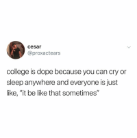 "college: it be like that sometimes: cesar  10  @proxactears  college is dope because you can cry or  sleep anywhere and everyone isjust  like, ""it be like that sometimes'"" college: it be like that sometimes"