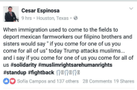 """IsangBagsak We must stand together and united more than ever against hate, racism, xenophobia and Islamophobia! 👊✊✊ HereToStay Undocumented UndocumentedAndUnafraid NoMuslimRegistry Muslim peace tolerance love farmworkers UndocumentedUnafraid immigration DonaldTrump NotMyPresident: Cesar Espinosa  9 hrs Houston, Texas B  When immigration used to come to the fields to  deport mexican farmworkers our filipino brothers and  sisters would say if you come for one of us you  come for all of us"""" today Trump attacks muslims...  and i say if you come for one of us you come for all of  us #solidarity #muslimrightsarehumanrights  #standup #fightback  oo Sofia Campos and 137 others 28 comments 19 Shares IsangBagsak We must stand together and united more than ever against hate, racism, xenophobia and Islamophobia! 👊✊✊ HereToStay Undocumented UndocumentedAndUnafraid NoMuslimRegistry Muslim peace tolerance love farmworkers UndocumentedUnafraid immigration DonaldTrump NotMyPresident"""