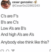 I do who else agrees 😩: cesar  gonzalez  @CesarGo22862243  C's are F's  B's are C's  Low A's are B's  And high A's are A's  Anybody else think like this? I do who else agrees 😩