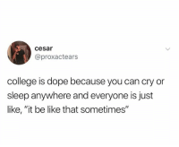 "cesar: cesar  @proxactears  college is dope because you can cry or  sleep anywhere and everyone is just  like, ""it be like that sometimes"""