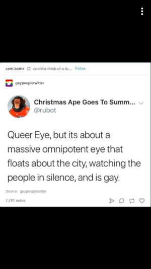 omnipotent: cetri-bottle couldnt-think-of-a-fu... Follow  gaypeopletwitter  Christmas Ape Goes To Summ...  @rubot  Queer Eye, but its about a  massive omnipotent eye that  floats about the city, watching the  people in silence, and is gay.  Source: gaypeopletwitter  7,791 notes
