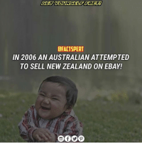 "Apparently, eBay, and Memes: CFACTSPERT  IN 2006 AN AUSTRALIAN ATTEMPTED  TO SELL NEW ZEALAND 0N EBAY! In 2006 an Australian, residing in Brisbane, tried to auction the whole country of New Zealand on eBay for just one Australian cent. Apparently, he didn't think much of NZ, although he had only been to Auckland once, according to media, and the city didn't make a big impression on him. The highlights of the selling ""product"", described in the post, included ""the dodgiest American Cup win ever and very ordinary weather"". However, Winston Peters, Foreign Minister of New Zealand at the time, wasn't impressed with this kind of joke either, calling it ""nonsensical stupidity"". Anyway, after six thousand hits and 22 bids you could still purchase the country at a most reasonable price : $3,000."