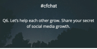 #cfchat  Q6. Let's help each other grow. Share your secret  of social media growth. Q6. Let's help each other grow. Share your secret of social media growth. cfchat