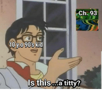 Dank, 90's, and 🤖: Ch. 93  10 y.0 90s kid  Is this...a titty?