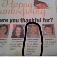 """Funny, Local, and Newspaper: CHa  are you thankful for?  Banhamn.7 Keylee Bedsale, 7  isabella Jerhigan, B  Ryan Ingram, 7  thankful  I'm thankful  """"I'm thank-  """"I'm thankful  Clary, for my family  ful for all the  for God and  God and Ms.  dead people  Jesus  because at  Clary  least they Local newspaper for the win today."""