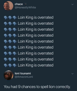 Lul: chace  @HonestlyWhite  Loin King is overrated  9: Loin King is overrated  Loin King is overrated  Loin King is overrated  Loin King is overrated  9:9: Loin King is overrated  Loin King is overrated  Loin King is overrated  Loin King is overrated  loni tsunami  You had 9 chances to spell lion correctly. Lul