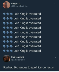 "<p>Lion King 🦁 via /r/memes <a href=""https://ift.tt/2GKzGnC"">https://ift.tt/2GKzGnC</a></p>: chace  @HonestlyWhite  Loin King is overrated  Loin King is overrated  Loin King is overrated  Loin King is overrated  Loin King is overrated  Loin King is overrated  Loin King is overrated  Loin King is overrated  Loin King is overrated  朱  loni tsunami  @AmazonLoni  You had 9 chances to spell lion correctly. <p>Lion King 🦁 via /r/memes <a href=""https://ift.tt/2GKzGnC"">https://ift.tt/2GKzGnC</a></p>"