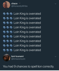 Opinion is 🚮 and so is his spelling (via /r/BlackPeopleTwitter): chace  @HonestlyWhite  Loin King is overrated  Loin King is overrated  Loin King is overrated  Loin King is overrated  Loin King is overrated  Loin King is overrated  Loin King is overrated  Loin King is overrated  Loin King is overrated  朱  loni tsunami  @AmazonLoni  You had 9 chances to spell lion correctly. Opinion is 🚮 and so is his spelling (via /r/BlackPeopleTwitter)