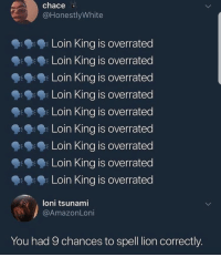 Me irl: chace  @HonestlyWhite  Loin King is overrated  Loin King is overrated  Loin King is overrated  Loin King is overrated  Loin King is overrated  Loin King is overrated  k Loin King is overrated  Loin King is overratec  Loin King is overrated  loni tsunami  @AmazonLoni  You had 9 chances to spell lion correctly Me irl