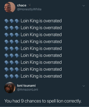 Opinion is 🚮 and so is his spelling by allboutryan MORE MEMES: chace  @HonestlyWhite  Loin King is overrated  Loin King is overrated  Loin King is overrated  Loin King is overrated  Loin King is overrated  Loin King is overrated  Loin King is overrated  Loin King is overrated  Loin King is overrated  朱  loni tsunami  @AmazonLoni  You had 9 chances to spell lion correctly. Opinion is 🚮 and so is his spelling by allboutryan MORE MEMES