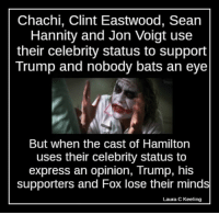 Memes, Express, and Casted: Chachi, Clint Eastwood, Sean  Hannity and Jon Voigt use  their celebrity status to support  Trump and nobody bats an eye  But when the cast of Hamilton  uses their celebrity status to  express an opinion, Trump, his  supporters and Fox lose their minds  Laura C Keeling Today in conservative hypocrisy [LK]
