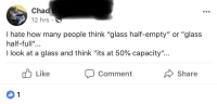 "iamverysmart: Chad  12 hrs  I hate how many people think ""glass half-empty"" or ""glass  half-full""...  I look at a glass and think ""its at 50% capacity""  Like  Comment  Share"
