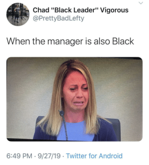 """Welp time to email corporate: Chad """"Black Leader"""" Vigorous  @PrettyBadLefty  When the manager is also Black  6:49 PM 9/27/19 Twitter for Android Welp time to email corporate"""