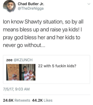 Bless Up, God, and Kids: Chad Butler Jr.  @TheDreNigga  lon know Shawty situation, so by all  means bless up and raise ya kids!I  pray god bless her and her kids to  never go without...  zee @KZUNCH  22 with 5 fuckin kids?  7/5/17, 9:03 AM  24.6K Retweets 44.2K Likes Praying for her prosperity