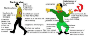 Virgin Hitler vs Chad Mao zedong (re-edited): Chad chairman of  The virgin fuhrer  Stupid  the oommunist  Amazing hair  party  descision to  Stupid mustache  invade russia  in the winter  Was faoist, the  most wizard of all  ideologies  Was communist, the  Buddhists are pissed  he stole their symbol  most ohad of all politica  ideologies  Refered to as the most evil Destroyed the  man in history  Savior of all chinese  people  Called the  japanese invaders  perfect race  Aryans even  though the  true aryan  Destroyed the  guomindang  forces  siaughtered 6 million jews  Regarded as a  netional hero  Only had one testicle  race originated  Commited suicide in Died from a heart  his bunker like a loserattack like a true chad  Soviets are proud of  his variation of the  hammer and sickle  from iran Virgin Hitler vs Chad Mao zedong (re-edited)