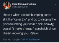 "Iphone, Shit, and Singing: Chad Conquering Lion  @chadconQlion  I hate it when a chick bumping some  shit like ""cater 2 u"" and go to singing the  yrics touching your chin n shit. shawty,  you ain't make a nigga 1 sandwich since  l been knowing vou. Relaxx  1:06 AM-1/4/19 Twitter for iPhone Cater 2 u"